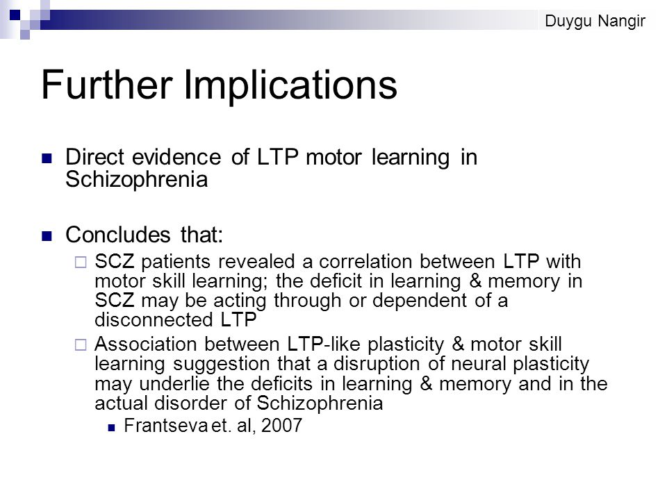 Further Implications Direct evidence of LTP motor learning in Schizophrenia Concludes that:  SCZ patients revealed a correlation between LTP with motor skill learning; the deficit in learning & memory in SCZ may be acting through or dependent of a disconnected LTP  Association between LTP-like plasticity & motor skill learning suggestion that a disruption of neural plasticity may underlie the deficits in learning & memory and in the actual disorder of Schizophrenia Frantseva et.