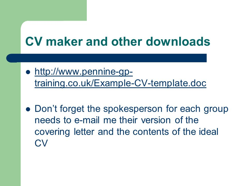CV maker and other downloads http://www.pennine-gp- training.co.uk/Example-CV-template.doc http://www.pennine-gp- training.co.uk/Example-CV-template.d