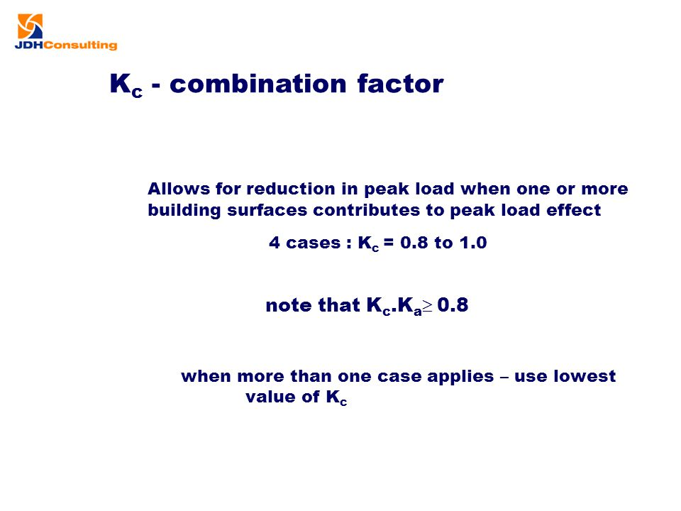 K c - combination factor Allows for reduction in peak load when one or more building surfaces contributes to peak load effect 4 cases : K c = 0.8 to 1