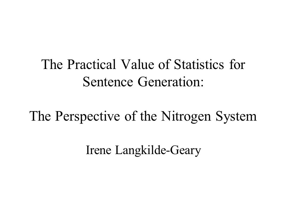 The Practical Value of Statistics for Sentence Generation: The Perspective of the Nitrogen System Irene Langkilde-Geary
