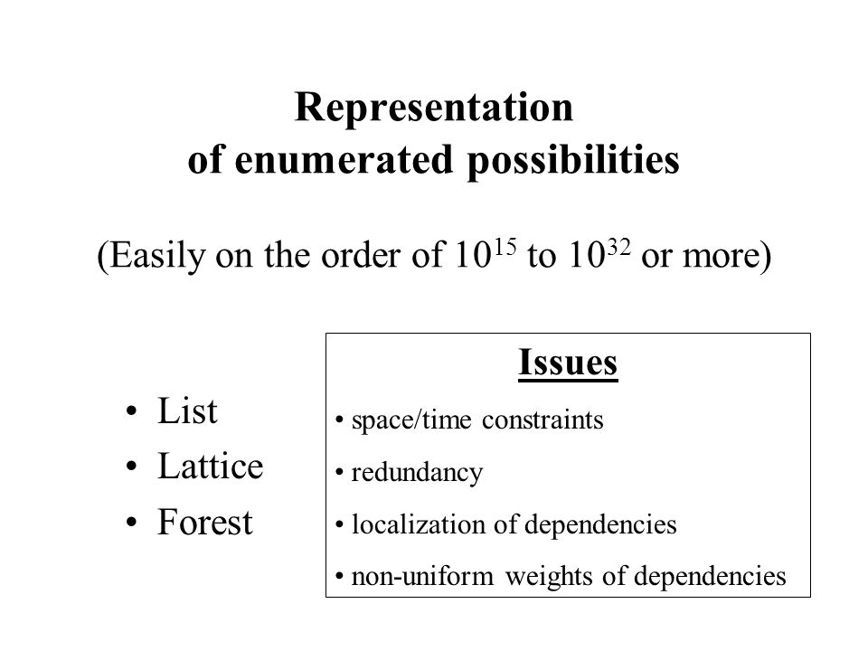 Representation of enumerated possibilities (Easily on the order of 10 15 to 10 32 or more) List Lattice Forest Issues space/time constraints redundancy localization of dependencies non-uniform weights of dependencies
