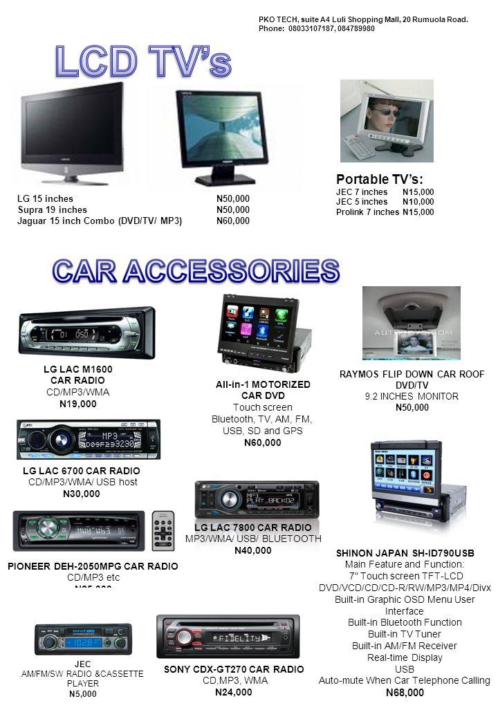 RTV-08 iphone dock/ fm transmitter N8000 RTV-12 iphone dock/ fm transmitter with Bluetooth N10 000 N4,000 Xecom, lightwave etc Car USB MP3 player with remote control (FM modulator) N5,000 PROMATE FM08 Car USB + mem card MP3 player with remote control Foldable (FM modulator) N5,000 OPTICOM Bluetooth Wireless Car Kit N15,000 Sony 400W Speakers N16,000 Pioneer 440W Speakers N11,000 Milano car alarm syste m MONGOOSE keyless entry system N5, 000 N10,000 Sony Ericsson Bluetooth CarSpeakerphone PKO TECH, suite A4 Luli Shopping Mall, 20 Rumuola Road.