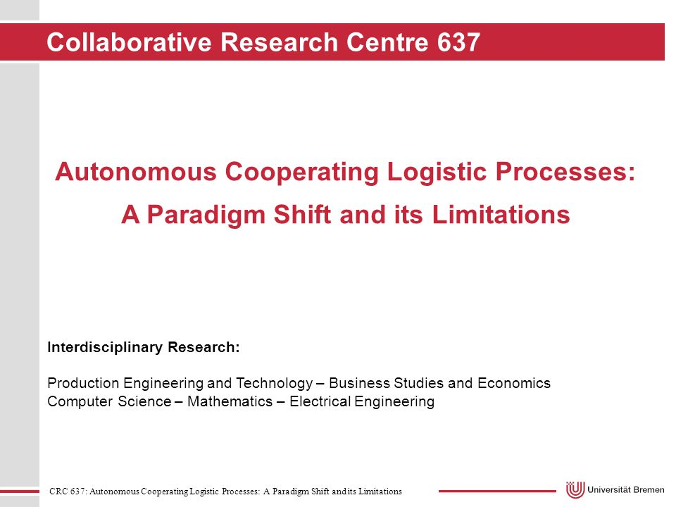 CRC 637: Autonomous Cooperating Logistic Processes: A Paradigm Shift and its Limitations Interdisciplinary Research: Production Engineering and Technology – Business Studies and Economics Computer Science – Mathematics – Electrical Engineering Autonomous Cooperating Logistic Processes: A Paradigm Shift and its Limitations Collaborative Research Centre 637