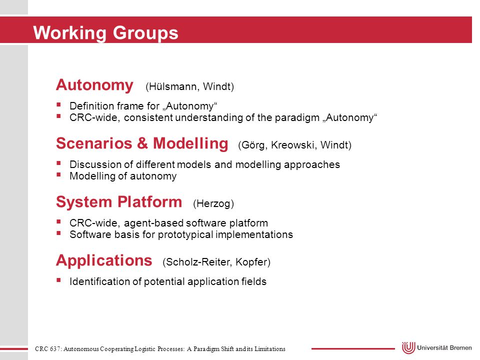 "CRC 637: Autonomous Cooperating Logistic Processes: A Paradigm Shift and its Limitations Working Groups Autonomy (Hülsmann, Windt)  Definition frame for ""Autonomy  CRC-wide, consistent understanding of the paradigm ""Autonomy Scenarios & Modelling (Görg, Kreowski, Windt)  Discussion of different models and modelling approaches  Modelling of autonomy System Platform (Herzog)  CRC-wide, agent-based software platform  Software basis for prototypical implementations Applications (Scholz-Reiter, Kopfer)  Identification of potential application fields"