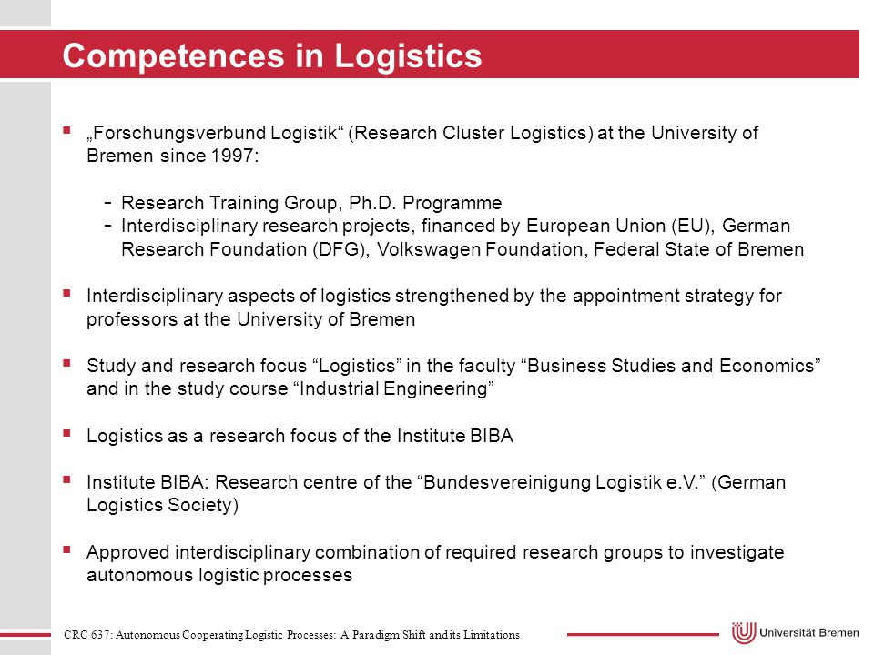 "CRC 637: Autonomous Cooperating Logistic Processes: A Paradigm Shift and its Limitations Competences in Logistics  ""Forschungsverbund Logistik (Research Cluster Logistics) at the University of Bremen since 1997: - Research Training Group, Ph.D."