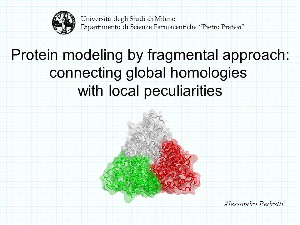 Università degli Studi di Milano Dipartimento di Scienze Farmaceutiche Pietro Pratesi Alessandro Pedretti Protein modeling by fragmental approach: connecting global homologies with local peculiarities