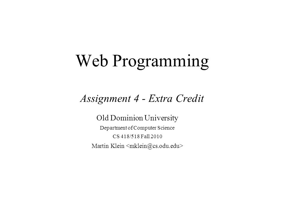Web Programming Assignment 4 - Extra Credit Old Dominion University Department of Computer Science CS 418/518 Fall 2010 Martin Klein