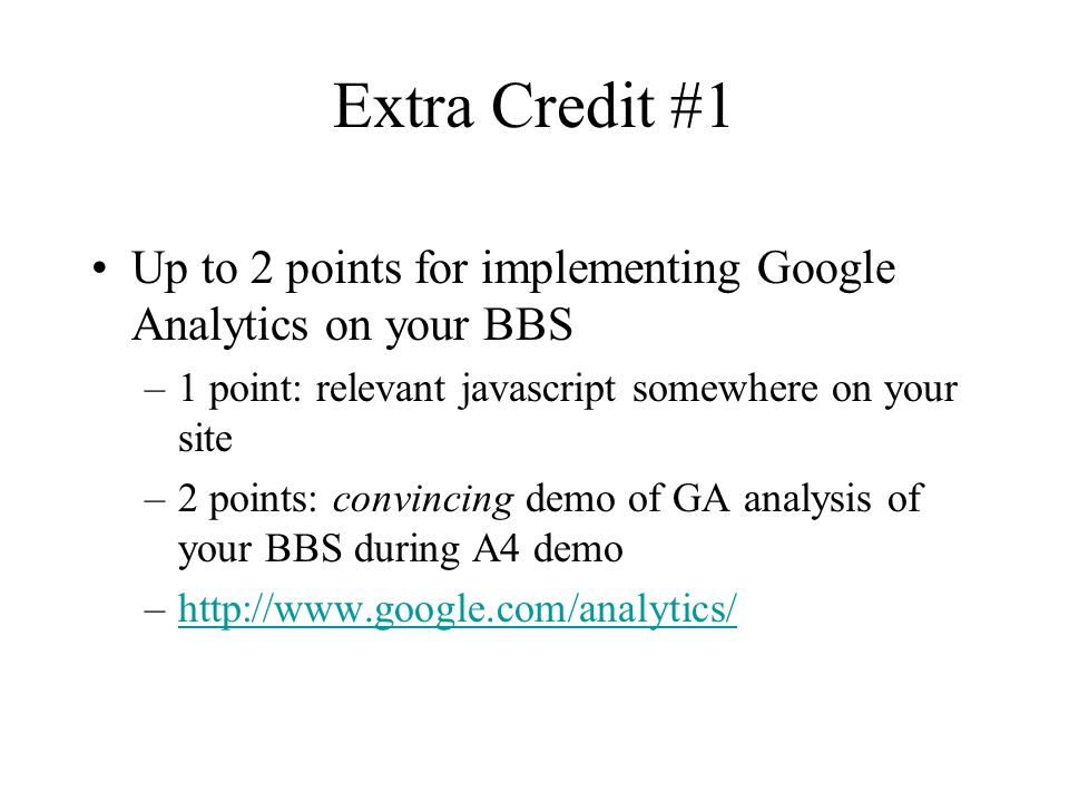 Extra Credit #1 Up to 2 points for implementing Google Analytics on your BBS –1 point: relevant javascript somewhere on your site –2 points: convincing demo of GA analysis of your BBS during A4 demo –http://www.google.com/analytics/http://www.google.com/analytics/