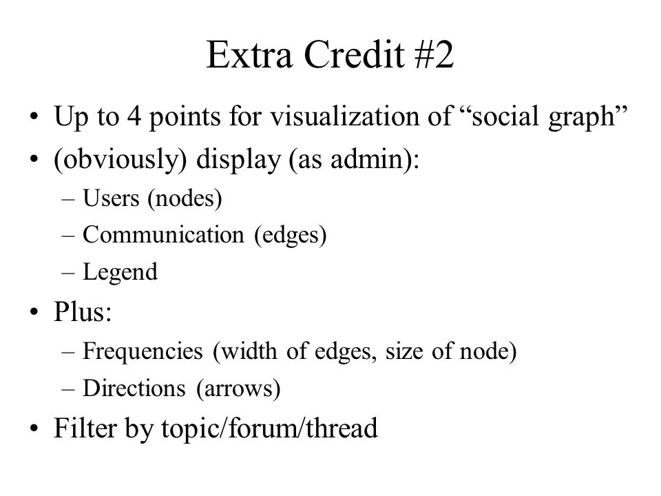 Extra Credit #2 Up to 4 points for visualization of social graph (obviously) display (as admin): –Users (nodes) –Communication (edges) –Legend Plus: –Frequencies (width of edges, size of node) –Directions (arrows) Filter by topic/forum/thread