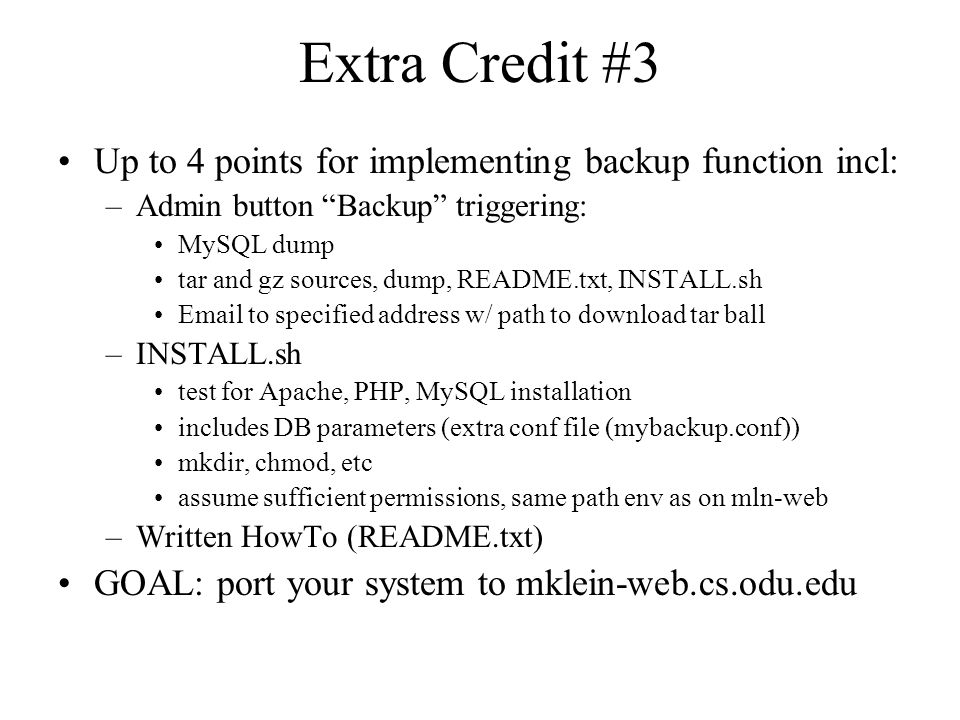 Extra Credit #3 Up to 4 points for implementing backup function incl: –Admin button Backup triggering: MySQL dump tar and gz sources, dump, README.txt, INSTALL.sh Email to specified address w/ path to download tar ball –INSTALL.sh test for Apache, PHP, MySQL installation includes DB parameters (extra conf file (mybackup.conf)) mkdir, chmod, etc assume sufficient permissions, same path env as on mln-web –Written HowTo (README.txt) GOAL: port your system to mklein-web.cs.odu.edu