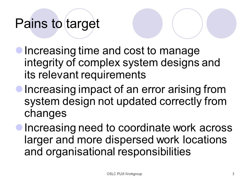 OSLC PLM Workgroup3 Pains to target Increasing time and cost to manage integrity of complex system designs and its relevant requirements Increasing im