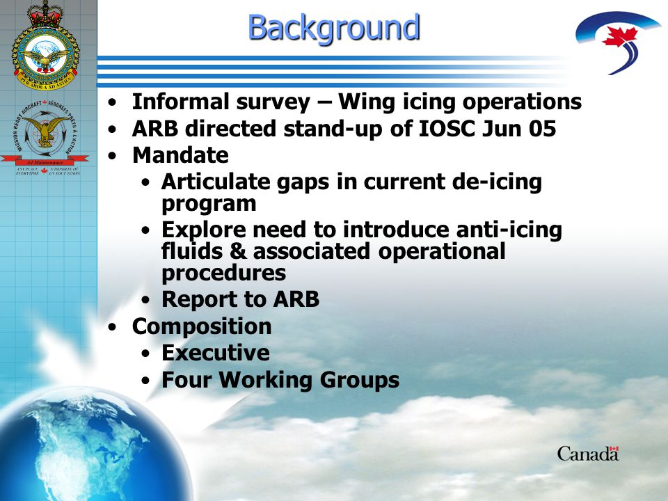 Background Informal survey – Wing icing operations ARB directed stand-up of IOSC Jun 05 Mandate Articulate gaps in current de-icing program Explore need to introduce anti-icing fluids & associated operational procedures Report to ARB Composition Executive Four Working Groups
