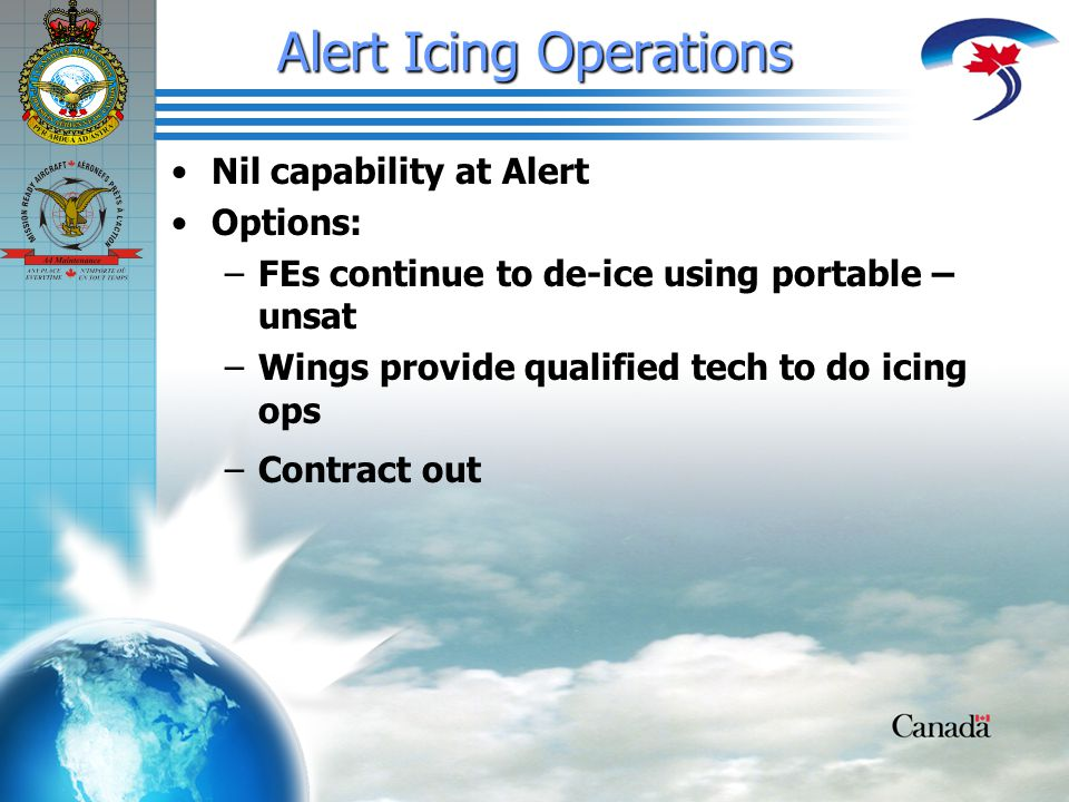 Alert Icing Operations Nil capability at Alert Options: – –FEs continue to de-ice using portable – unsat – –Wings provide qualified tech to do icing ops – –Contract out