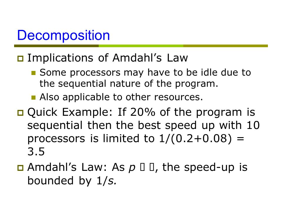Decomposition  Implications of Amdahl's Law Some processors may have to be idle due to the sequential nature of the program.