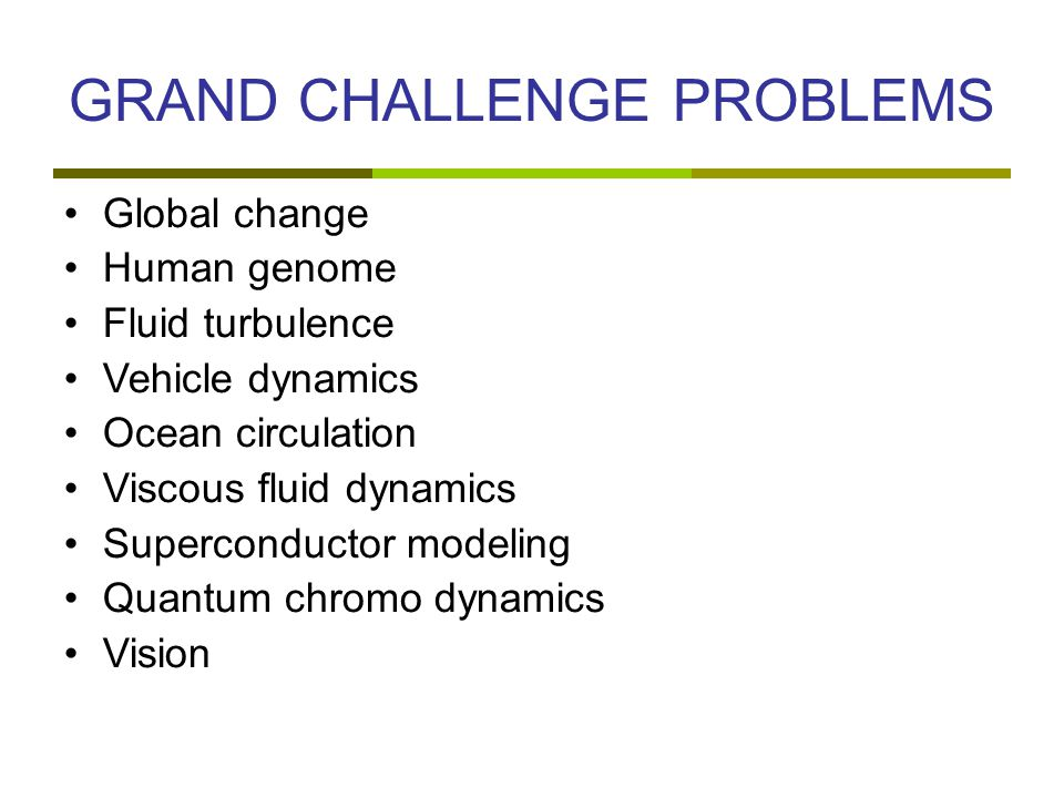 GRAND CHALLENGE PROBLEMS Global change Human genome Fluid turbulence Vehicle dynamics Ocean circulation Viscous fluid dynamics Superconductor modeling Quantum chromo dynamics Vision