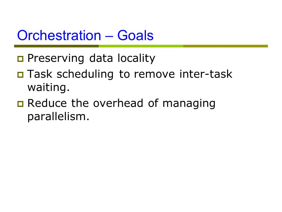 Orchestration – Goals  Preserving data locality  Task scheduling to remove inter-task waiting.