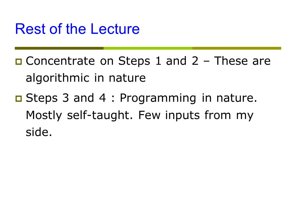 Rest of the Lecture  Concentrate on Steps 1 and 2 – These are algorithmic in nature  Steps 3 and 4 : Programming in nature.