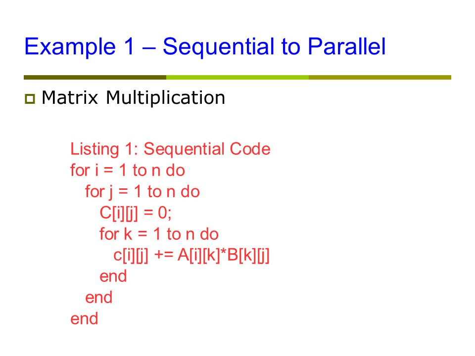 Example 1 – Sequential to Parallel  Matrix Multiplication Listing 1: Sequential Code for i = 1 to n do for j = 1 to n do C[i][j] = 0; for k = 1 to n do c[i][j] += A[i][k]*B[k][j] end