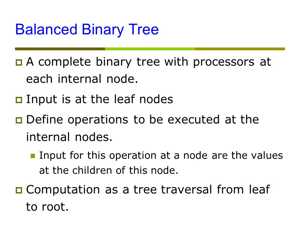 Balanced Binary Tree  A complete binary tree with processors at each internal node.