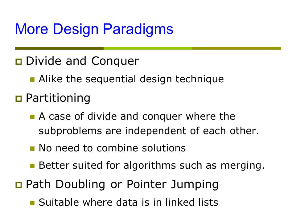 More Design Paradigms  Divide and Conquer Alike the sequential design technique  Partitioning A case of divide and conquer where the subproblems are independent of each other.