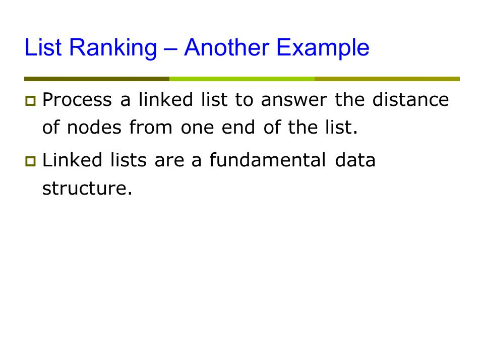 List Ranking – Another Example  Process a linked list to answer the distance of nodes from one end of the list.