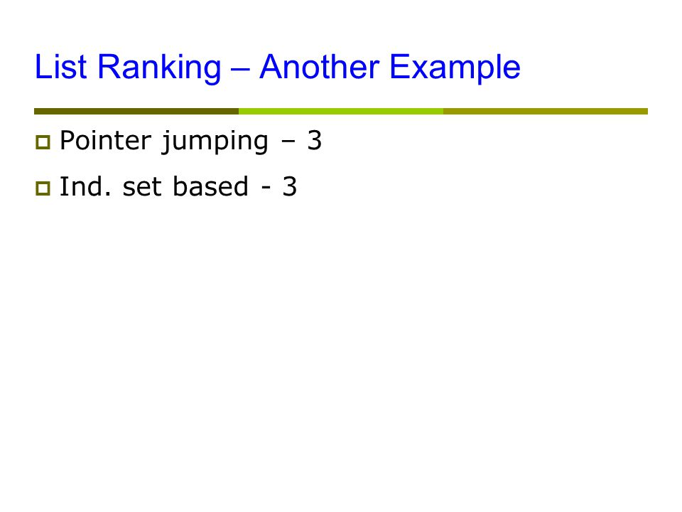 List Ranking – Another Example  Pointer jumping – 3  Ind. set based - 3