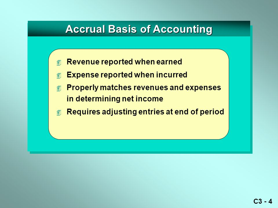 C3 - 4 Accrual Basis of Accounting 4 Revenue reported when earned 4 Expense reported when incurred 4 Properly matches revenues and expenses in determining net income 4 Requires adjusting entries at end of period