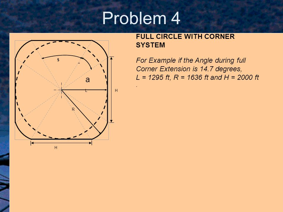 FULL CIRCLE WITH CORNER SYSTEM L R $ H H For Example if the Angle during full Corner Extension is 14.7 degrees, L = 1295 ft, R = 1636 ft and H = 2000 ft.