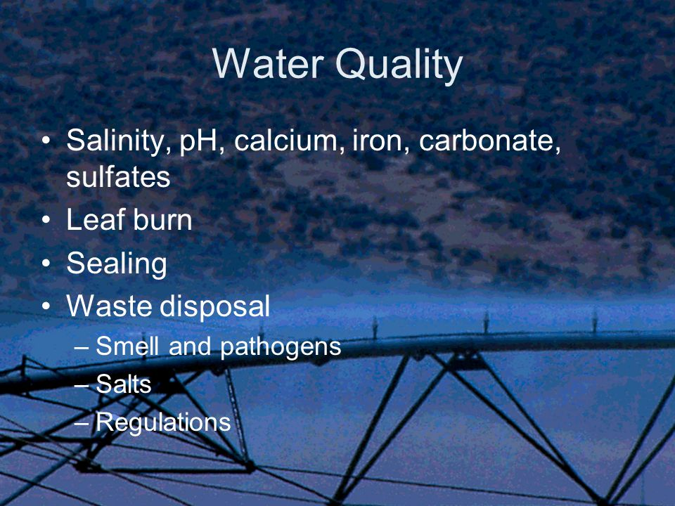 Water Quality Salinity, pH, calcium, iron, carbonate, sulfates Leaf burn Sealing Waste disposal –Smell and pathogens –Salts –Regulations