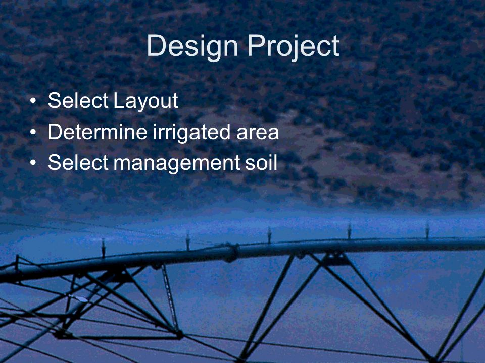 Design Project Select Layout Determine irrigated area Select management soil