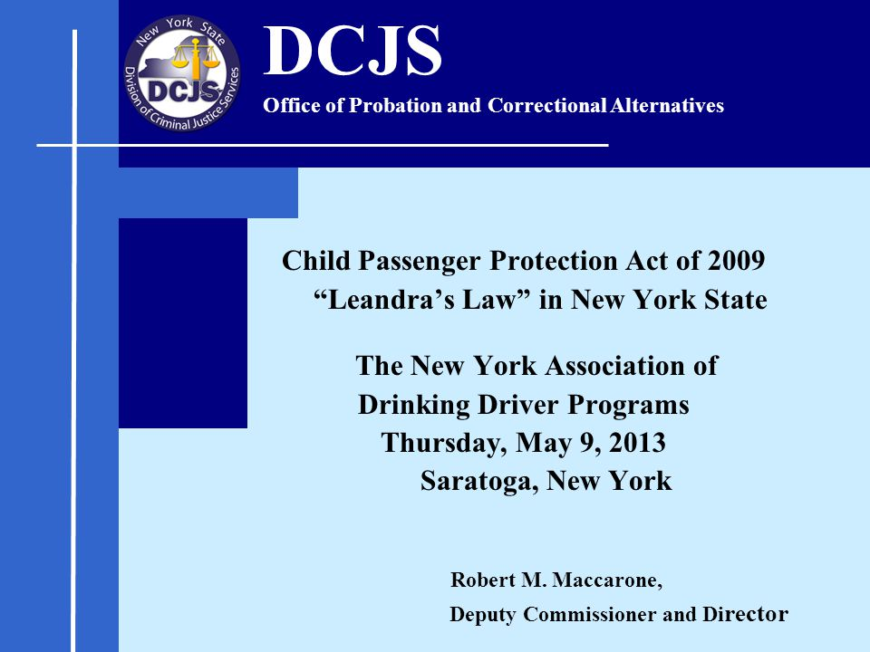 Child Passenger Protection Act of 2009 Leandra's Law in New York State The New York Association of Drinking Driver Programs Thursday, May 9, 2013 Saratoga, New York Robert M.