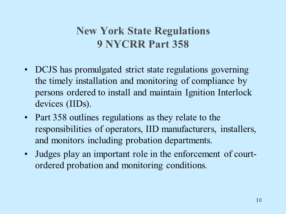 New York State Regulations 9 NYCRR Part 358 DCJS has promulgated strict state regulations governing the timely installation and monitoring of compliance by persons ordered to install and maintain Ignition Interlock devices (IIDs).