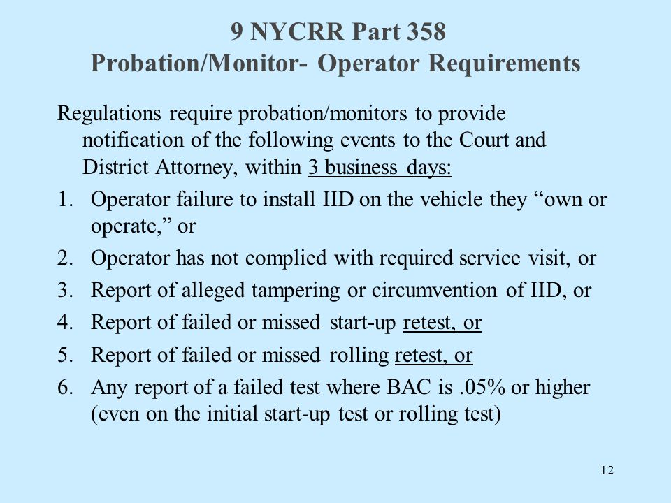 9 NYCRR Part 358 Probation/Monitor- Operator Requirements Regulations require probation/monitors to provide notification of the following events to the Court and District Attorney, within 3 business days: 1.Operator failure to install IID on the vehicle they own or operate, or 2.Operator has not complied with required service visit, or 3.Report of alleged tampering or circumvention of IID, or 4.Report of failed or missed start-up retest, or 5.Report of failed or missed rolling retest, or 6.Any report of a failed test where BAC is.05% or higher (even on the initial start-up test or rolling test) 12