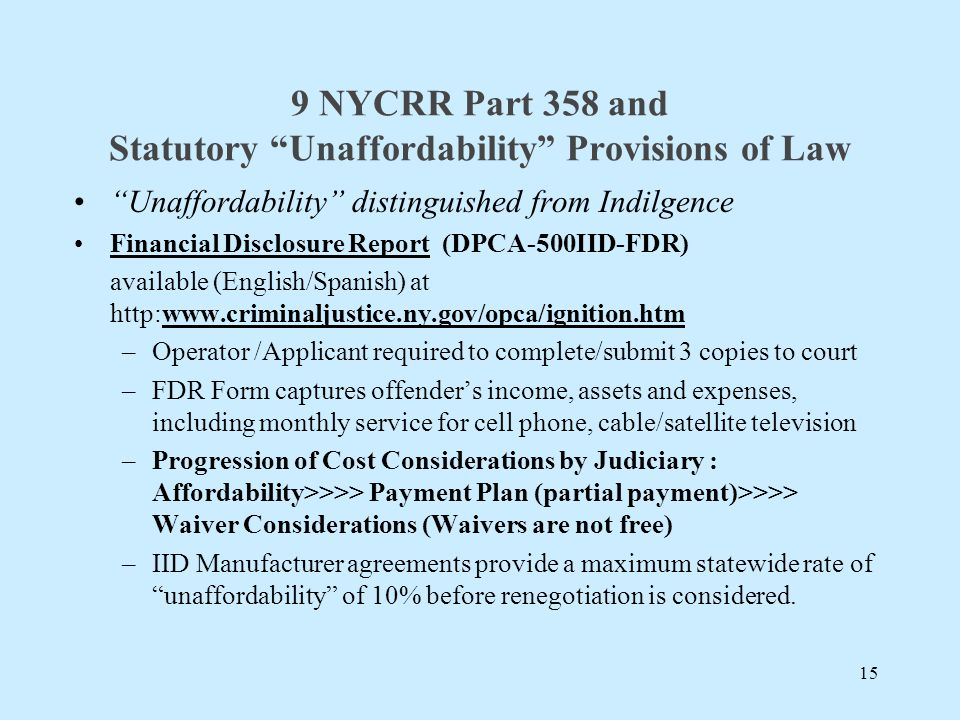 9 NYCRR Part 358 and Statutory Unaffordability Provisions of Law Unaffordability distinguished from Indilgence Financial Disclosure Report (DPCA-500IID-FDR) available (English/Spanish) at   –Operator /Applicant required to complete/submit 3 copies to court –FDR Form captures offender's income, assets and expenses, including monthly service for cell phone, cable/satellite television –Progression of Cost Considerations by Judiciary : Affordability>>>> Payment Plan (partial payment)>>>> Waiver Considerations (Waivers are not free) –IID Manufacturer agreements provide a maximum statewide rate of unaffordability of 10% before renegotiation is considered.