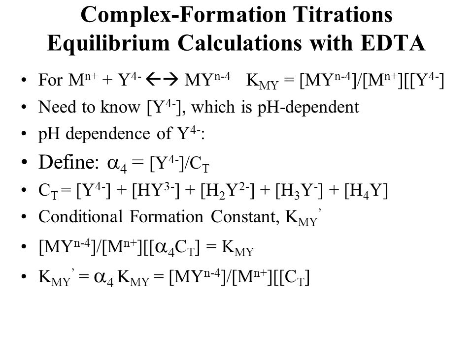 Complex-Formation Titrations Equilibrium Calculations with EDTA For M n+ + Y 4-  MY n-4 K MY = [MY n-4 ]/[M n+ ][[Y 4- ] Need to know [Y 4- ], which