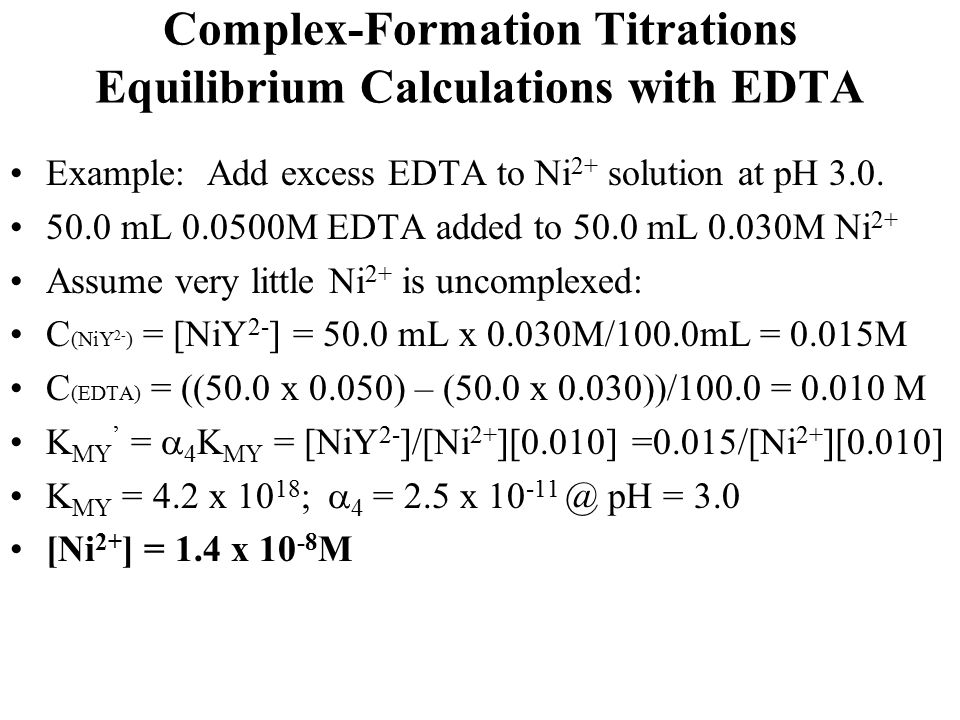Complex-Formation Titrations Equilibrium Calculations with EDTA Example: Add excess EDTA to Ni 2+ solution at pH 3.0. 50.0 mL 0.0500M EDTA added to 50
