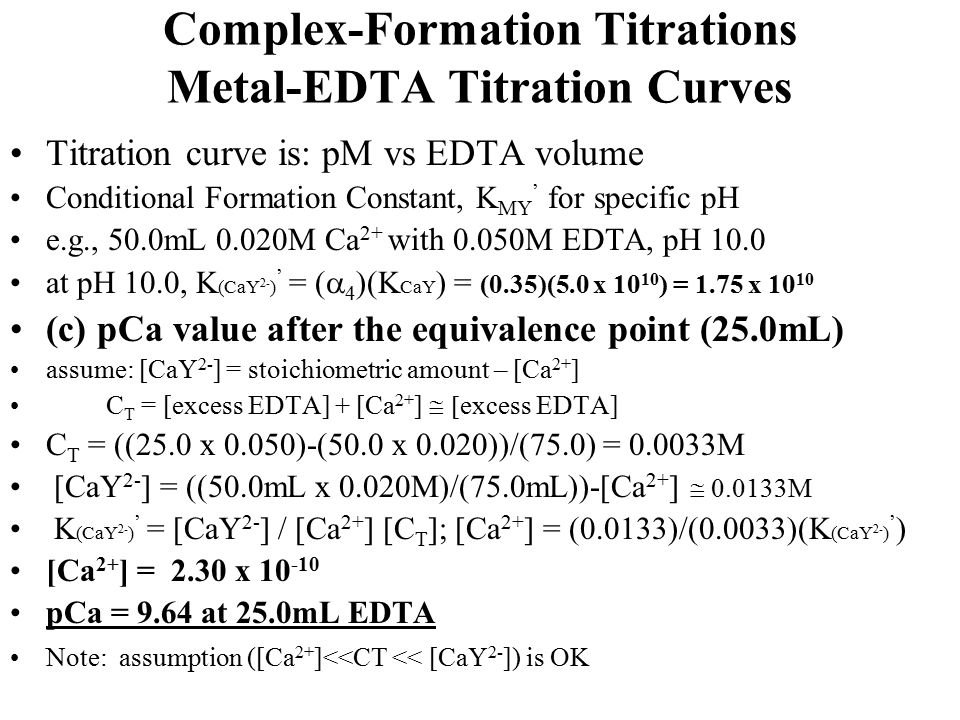 Complex-Formation Titrations Metal-EDTA Titration Curves Titration curve is: pM vs EDTA volume Conditional Formation Constant, K MY ' for specific pH