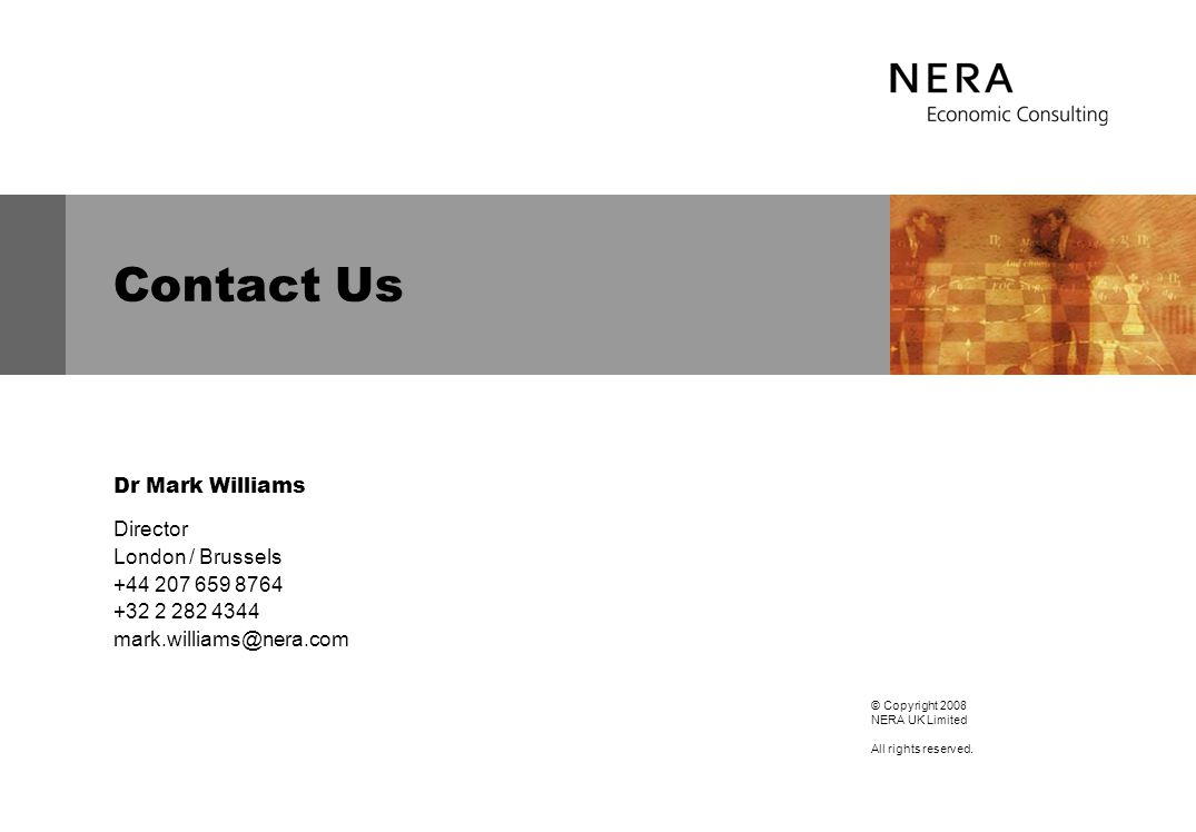Contact Us Dr Mark Williams Director London / Brussels +44 207 659 8764 +32 2 282 4344 mark.williams@nera.com © Copyright 2008 NERA UK Limited All rights reserved.