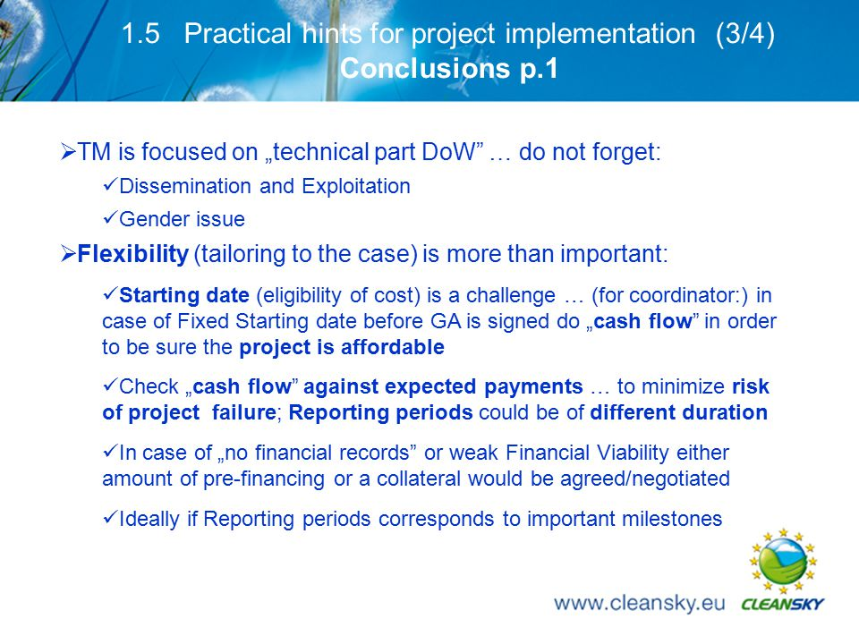 "16 1.5 Practical hints for project implementation (3/4) Conclusions p.1  TM is focused on ""technical part DoW … do not forget: Dissemination and Exploitation Gender issue  Flexibility (tailoring to the case) is more than important: Starting date (eligibility of cost) is a challenge … (for coordinator:) in case of Fixed Starting date before GA is signed do ""cash flow in order to be sure the project is affordable Check ""cash flow against expected payments … to minimize risk of project failure; Reporting periods could be of different duration In case of ""no financial records or weak Financial Viability either amount of pre-financing or a collateral would be agreed/negotiated Ideally if Reporting periods corresponds to important milestones"