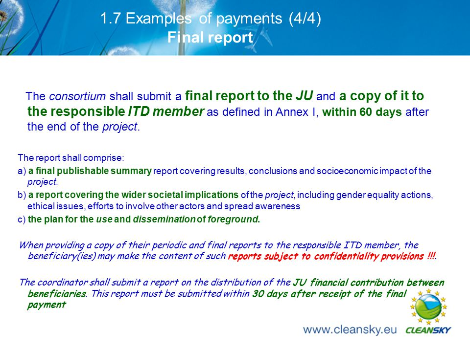 24 1.7 Examples of payments (4/4) Final report The consortium shall submit a final report to the JU and a copy of it to the responsible ITD member as defined in Annex I, within 60 days after the end of the project.