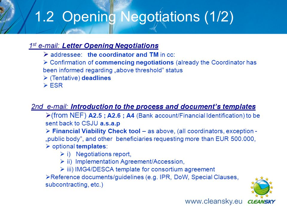 "8 1.2 Opening Negotiations (1/2) 2nd e-mail: Introduction to the process and document's templates  (from NEF) A2.5 ; A2.6 ; A4 (Bank account/Financial Identification) to be sent back to CSJU a.s.a.p  Financial Viability Check tool – as above, (all coordinators, exception - ""public body , and other beneficiaries requesting more than EUR 500.000,  optional templates:  i) Negotiations report,  ii) Implementation Agreement/Accession,  iii) IMG4/DESCA template for consortium agreement  Reference documents/guidelines (e.g."