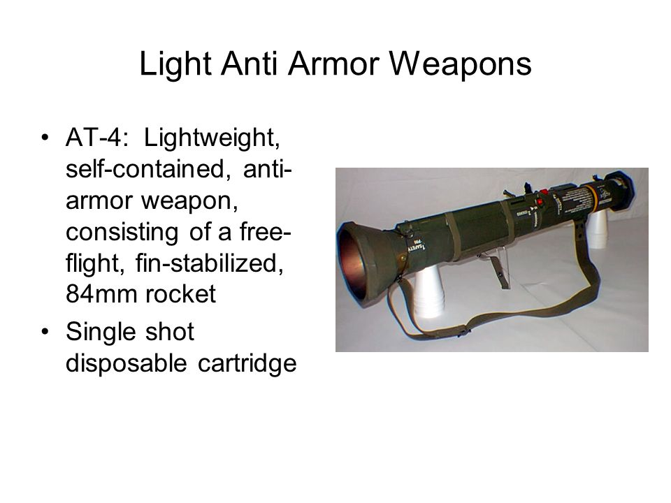 Light Anti Armor Weapons AT-4: Lightweight, self-contained, anti- armor weapon, consisting of a free- flight, fin-stabilized, 84mm rocket Single shot