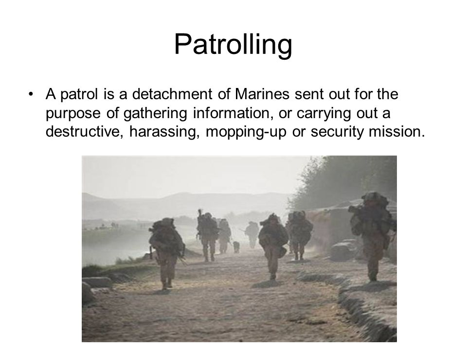 Patrolling A patrol is a detachment of Marines sent out for the purpose of gathering information, or carrying out a destructive, harassing, mopping-up