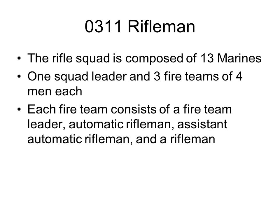 0311 Rifleman The rifle squad is composed of 13 Marines One squad leader and 3 fire teams of 4 men each Each fire team consists of a fire team leader,