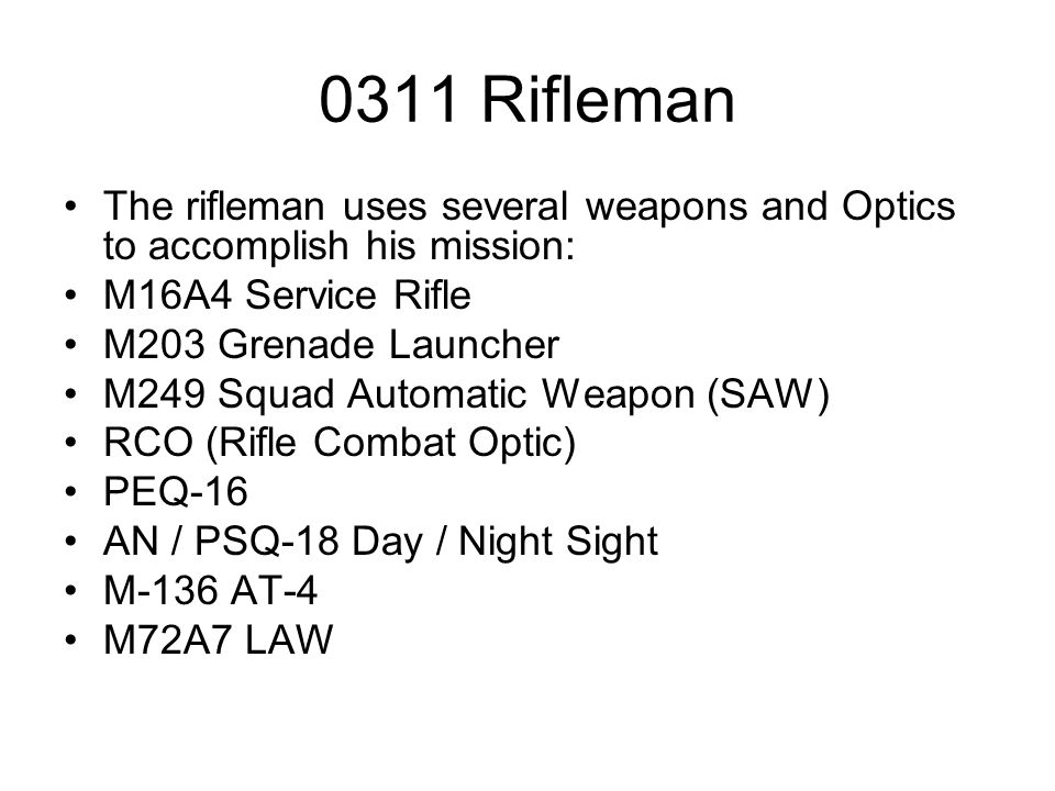 0311 Rifleman The rifleman uses several weapons and Optics to accomplish his mission: M16A4 Service Rifle M203 Grenade Launcher M249 Squad Automatic W