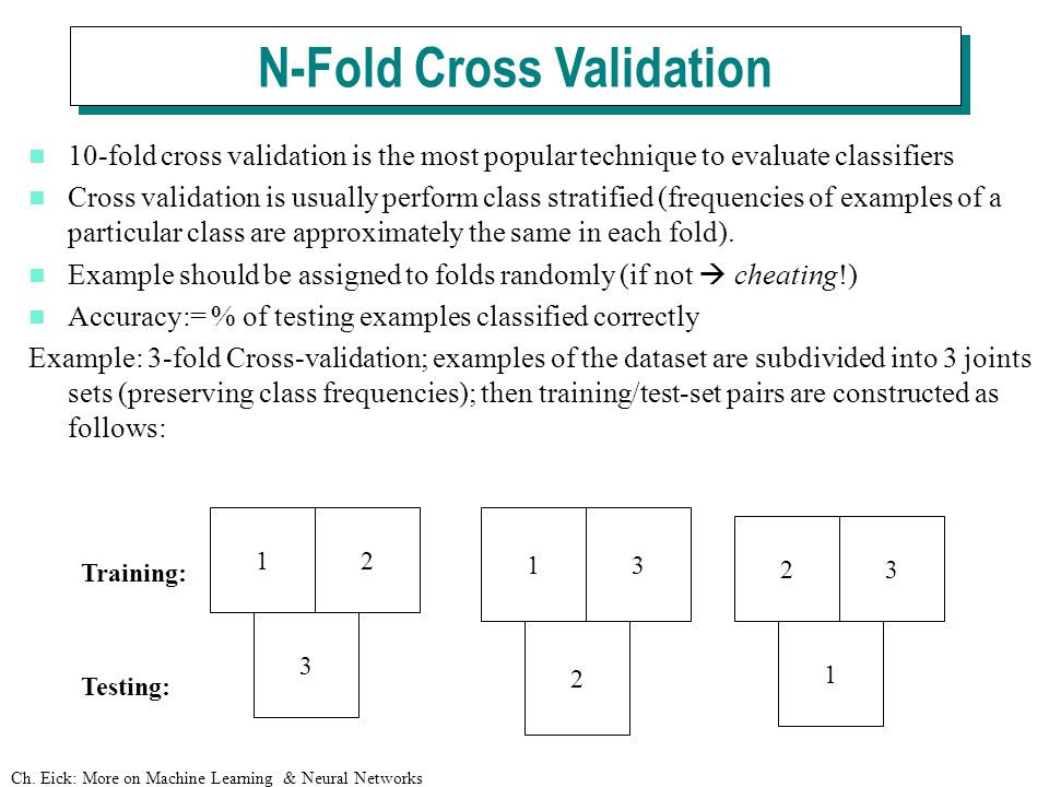 Ch. Eick: More on Machine Learning & Neural Networks 10-fold cross validation is the most popular technique to evaluate classifiers Cross validation i