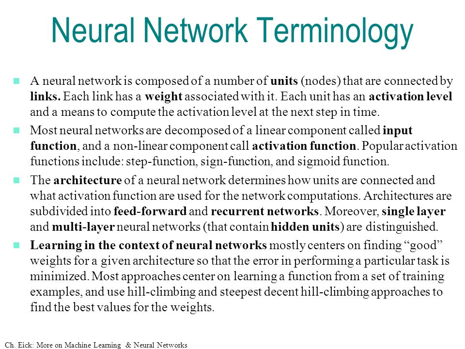 Ch. Eick: More on Machine Learning & Neural Networks Neural Network Terminology A neural network is composed of a number of units (nodes) that are con
