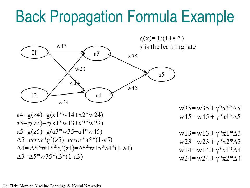 Ch. Eick: More on Machine Learning & Neural Networks Back Propagation Formula Example I1 I2 a3 a4 a5 w13 w23 w14 w24 w45 w35 a4=g(z4)=g(x1*w14+x2*w24)