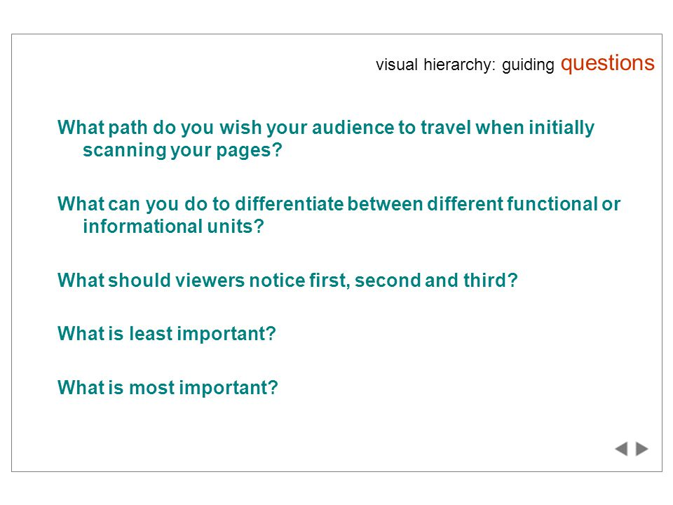 visual hierarchy: guiding questions What path do you wish your audience to travel when initially scanning your pages.