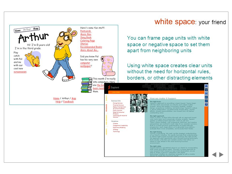 white space : your friend You can frame page units with white space or negative space to set them apart from neighboring units Using white space creates clear units without the need for horizontal rules, borders, or other distracting elements